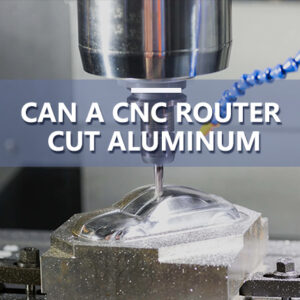 Can A CNC Router Cut Aluminum