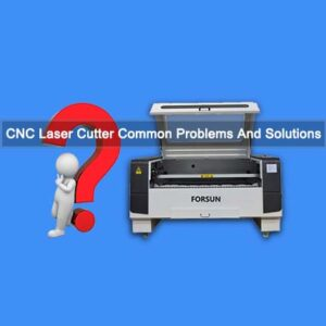 CNC Laser Cutter Common Problems And Solutions