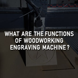 Functions of Woodworking Engraving Machine