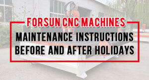 Forsun CNC Machines Maintenance Instructions Before And After Holidays