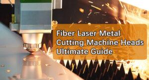 Fiber Laser Metal Cutting Machine Heads Ultimate Guide
