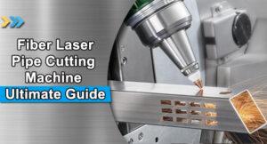 Fiber Laser Pipe Cutting Machine Ultimate Guide